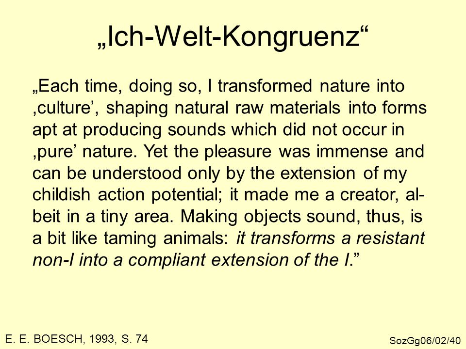 """Ich-Welt-Kongruenz SozGg06/02/40 ""Each time, doing so, I transformed nature into,culture', shaping natural raw materials into forms apt at producing sounds which did not occur in,pure' nature."