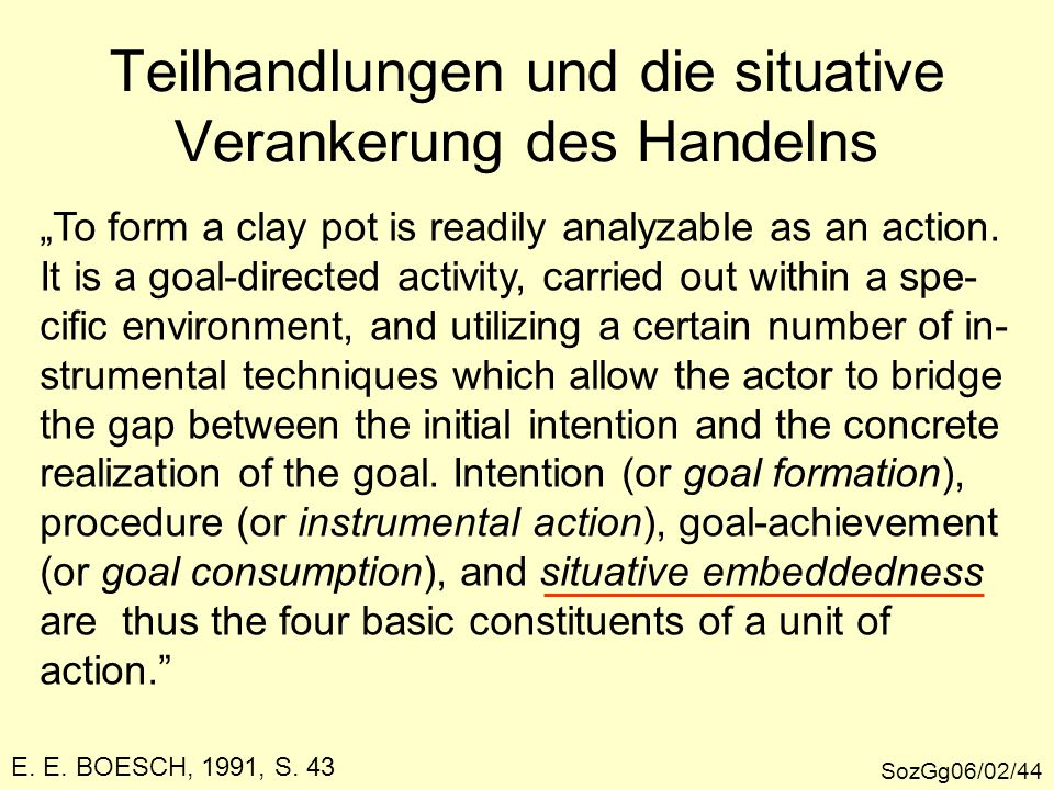 "Teilhandlungen und die situative Verankerung des Handelns SozGg06/02/44 ""To form a clay pot is readily analyzable as an action."