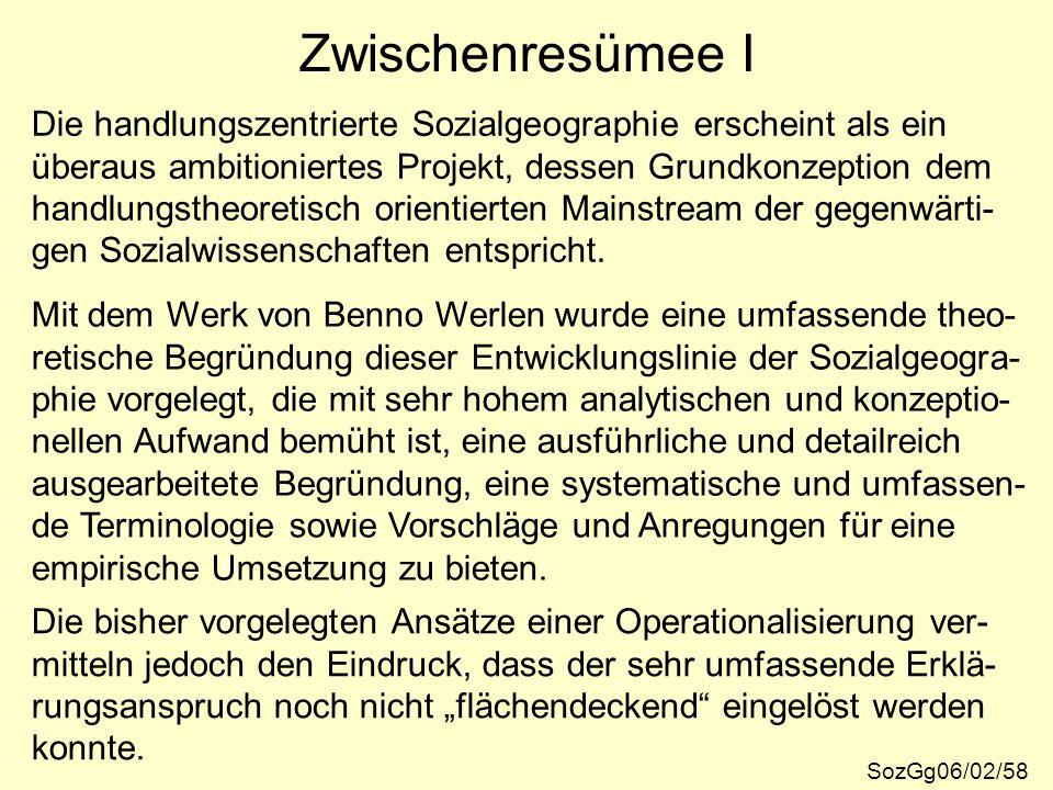Zwischenresümee I SozGg06/02/58 Die handlungszentrierte Sozialgeographie erscheint als ein überaus ambitioniertes Projekt, dessen Grundkonzeption dem