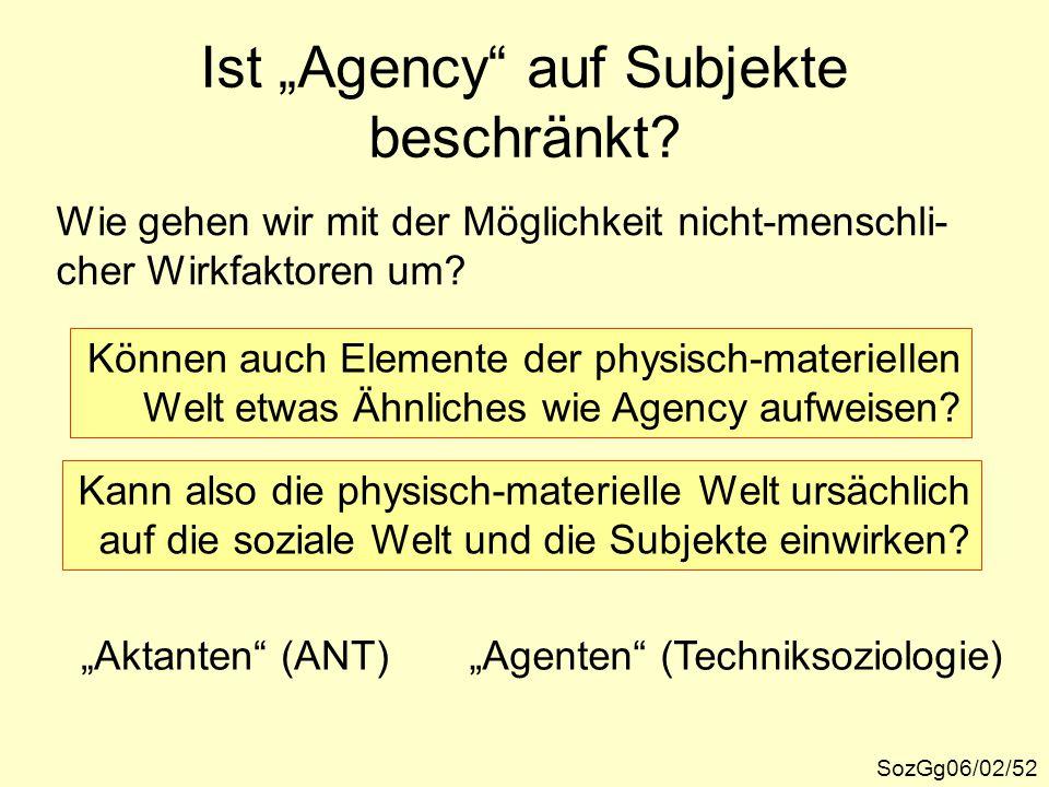 """Ist """"Agency"""" auf Subjekte beschränkt? SozGg06/02/52 Wie gehen wir mit der Möglichkeit nicht-menschli- cher Wirkfaktoren um? Können auch Elemente der p"""