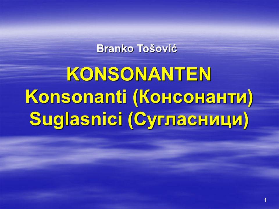 1 KONSONANTEN Konsonanti (Консонанти) Suglasnici (Сугласници) Branko Tošović