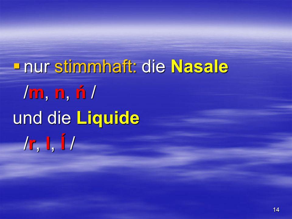 14  nur stimmhaft: die Nasale /m, n, ń / und die Liquide /r, l, ĺ /