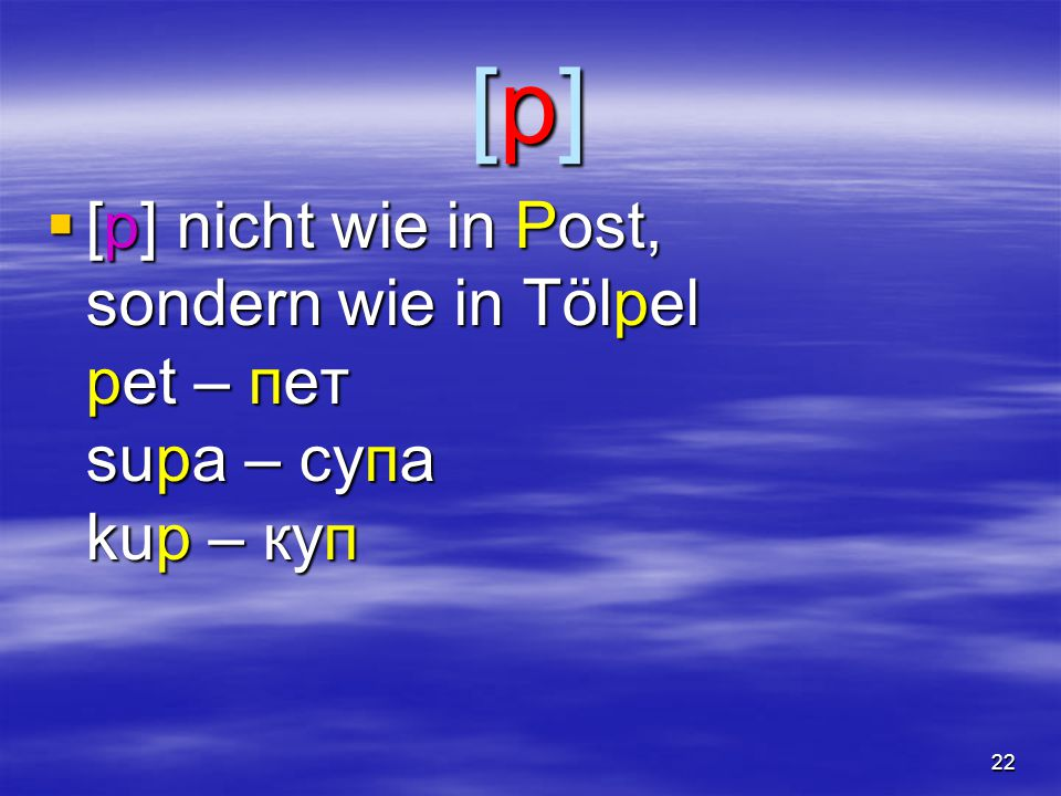 22 [p][p][p][p]  [p] nicht wie in Post, sondern wie in Tölpel pet – пет supa – супа kup – куп