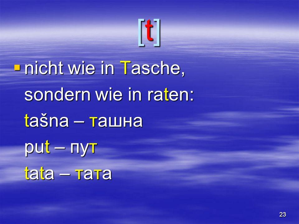 23 [t][t][t][t]  nicht wie in Tasche, sondern wie in raten: tašna – ташна put – пут tata – тата