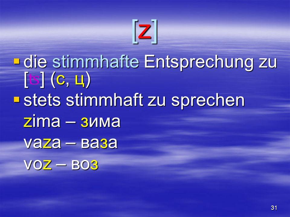 31 [z][z][z][z]  die stimmhafte Entsprechung zu [] (c, ц)  die stimmhafte Entsprechung zu [ ʦ ] (c, ц)  stets stimmhaft zu sprechen zima – зима vaza – ваза voz – воз