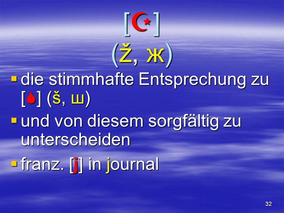 32 [](ž, ж)[](ž, ж)[](ž, ж)[](ž, ж)  die stimmhafte Entsprechung zu [  ] (š, ш)  und von diesem sorgfältig zu unterscheiden  franz.