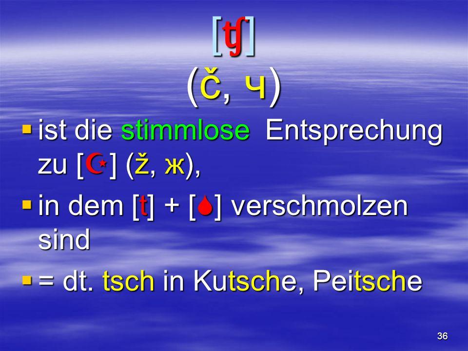 36 [ʧ](č, ч)[ʧ](č, ч)[ʧ](č, ч)[ʧ](č, ч)  ist die stimmlose Entsprechung zu [  ] (ž, ж),  in dem [t] + [  ] verschmolzen sind  = dt.