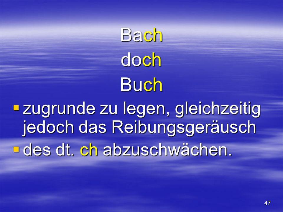 47 Bach doch Buch  zugrunde zu legen, gleichzeitig jedoch das Reibungsgeräusch  des dt.