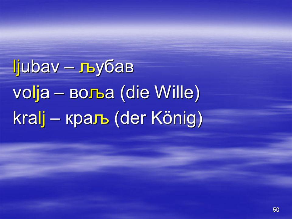 50 ljubav – љубав volja – воља (die Wille) kralj – краљ (der König)