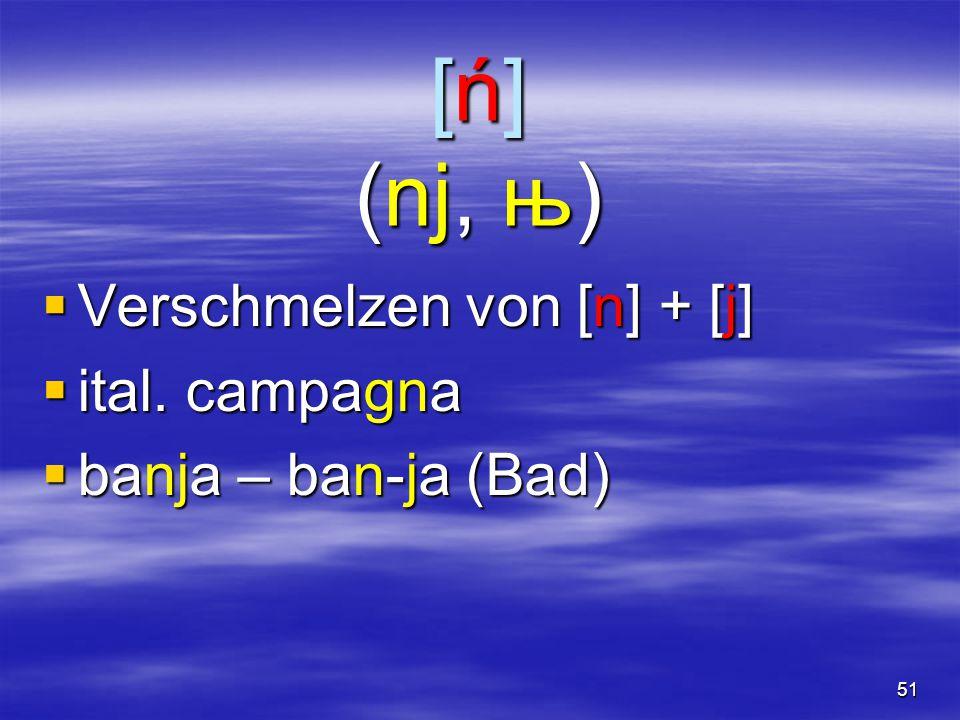51 [ń] (nj, њ)  Verschmelzen von [n] + [j]  ital. campagna  banja – ban-ja (Bad)