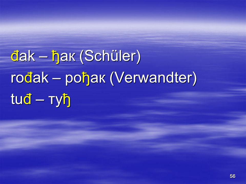 56 đak – ђак (Schüler) rođak – рођак (Verwandter) tuđ – туђ