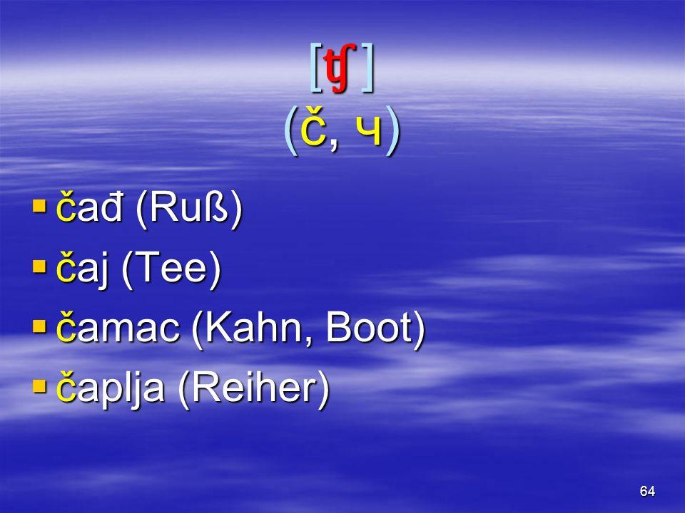 64 [ʧ ](č, ч)[ʧ ](č, ч)[ʧ ](č, ч)[ʧ ](č, ч)  čađ (Ruß)  čaj (Tee)  čamac (Kahn, Boot)  čaplja (Reiher)