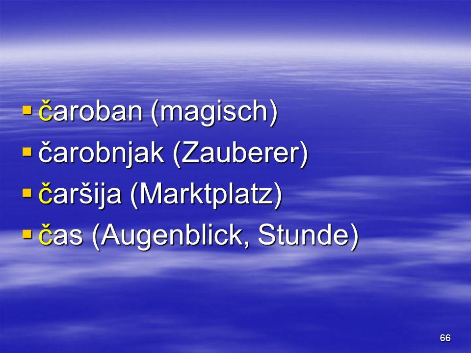 66  čaroban (magisch)  čarobnjak (Zauberer)  čaršija (Marktplatz)  čas (Augenblick, Stunde)