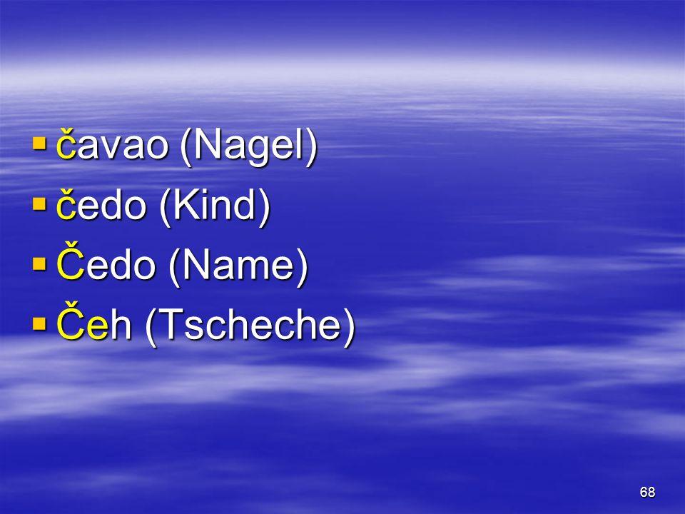 68  čavao (Nagel)  čedo (Kind)  Čedo (Name)  Čeh (Tscheche)