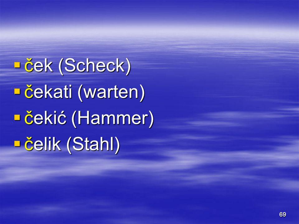 69  ček (Scheck)  čekati (warten)  čekić (Hammer)  čelik (Stahl)