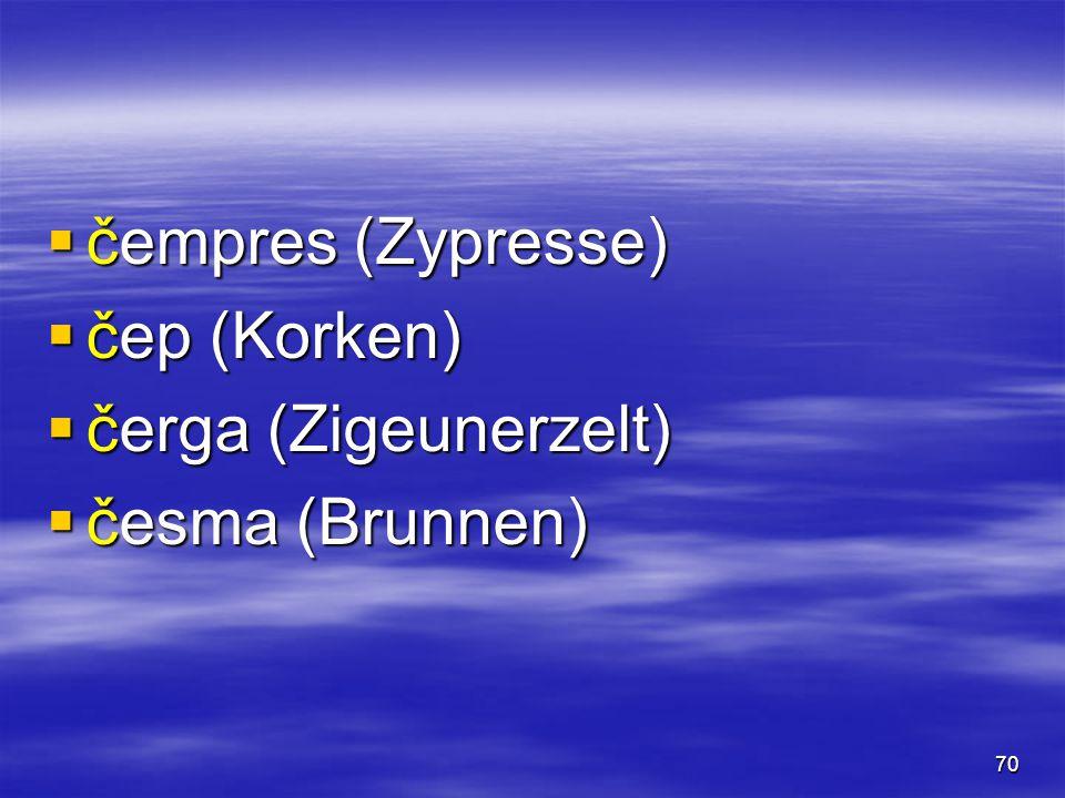 70  čempres (Zypresse)  čep (Korken)  čerga (Zigeunerzelt)  česma (Brunnen)