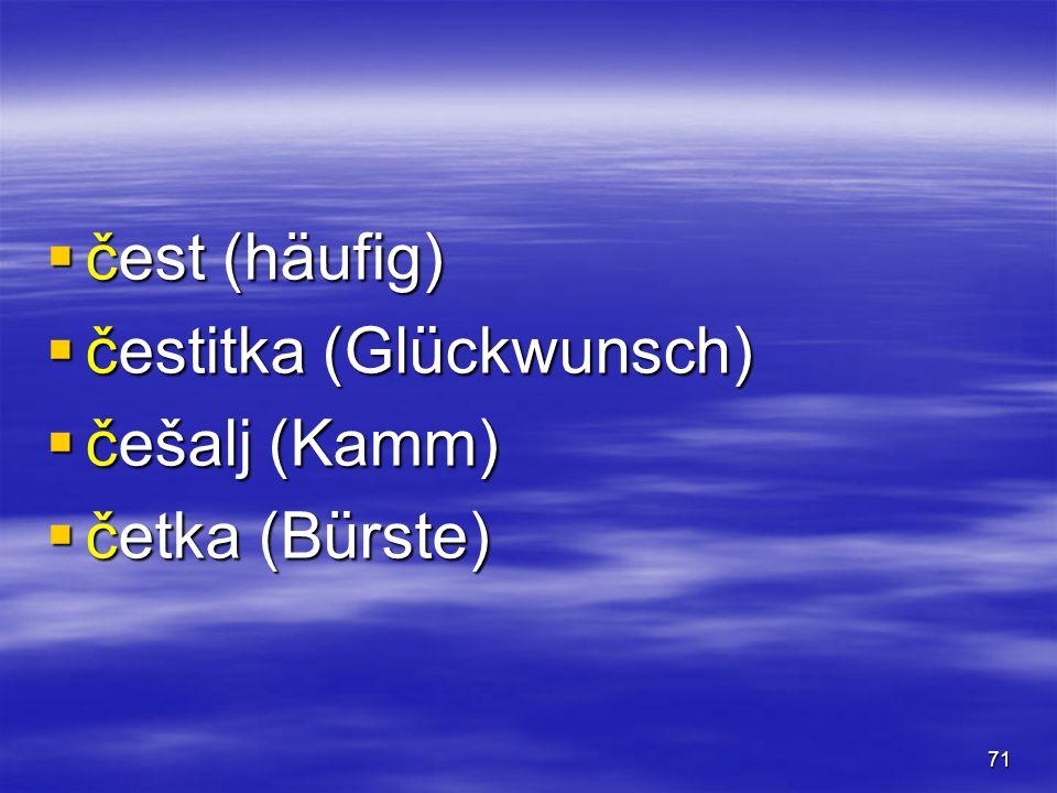 71  čest (häufig)  čestitka (Glückwunsch)  češalj (Kamm)  četka (Bürste)