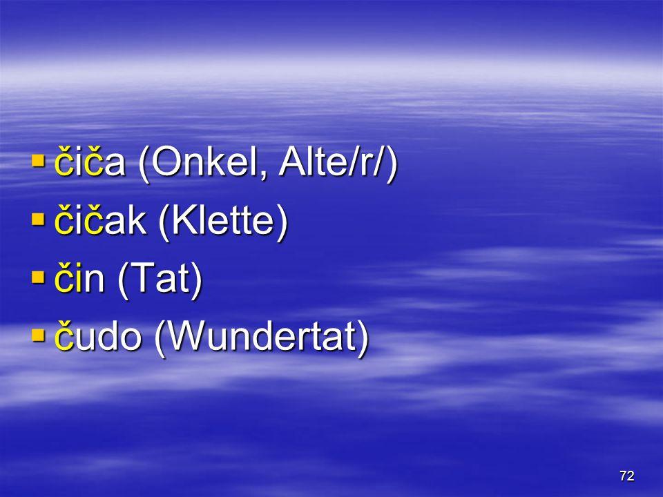 72  čiča (Onkel, Alte/r/)  čičak (Klette)  čin (Tat)  čudo (Wundertat)