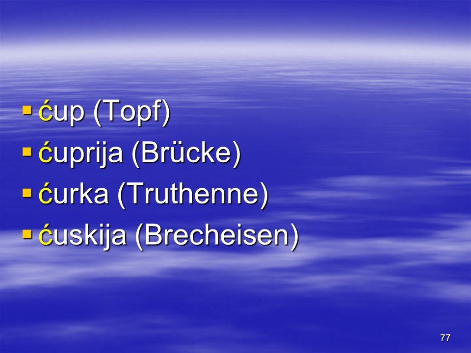 77  ćup (Topf)  ćuprija (Brücke)  ćurka (Truthenne)  ćuskija (Brecheisen)