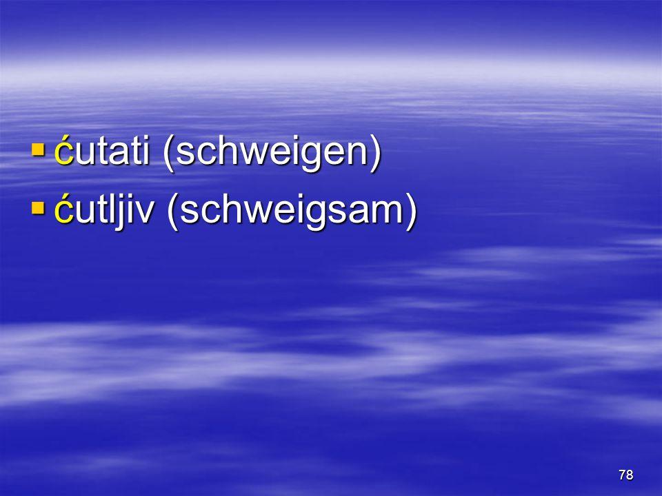 78  ćutati (schweigen)  ćutljiv (schweigsam)