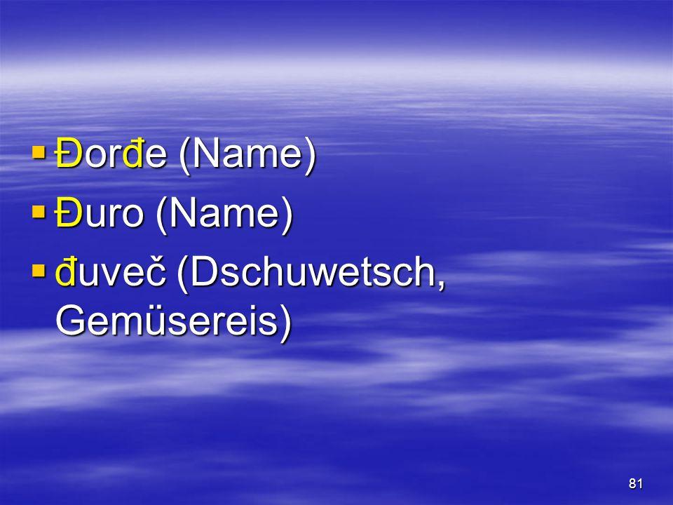 81  Đorđe (Name)  Đuro (Name)  đuveč (Dschuwetsch, Gemüsereis)