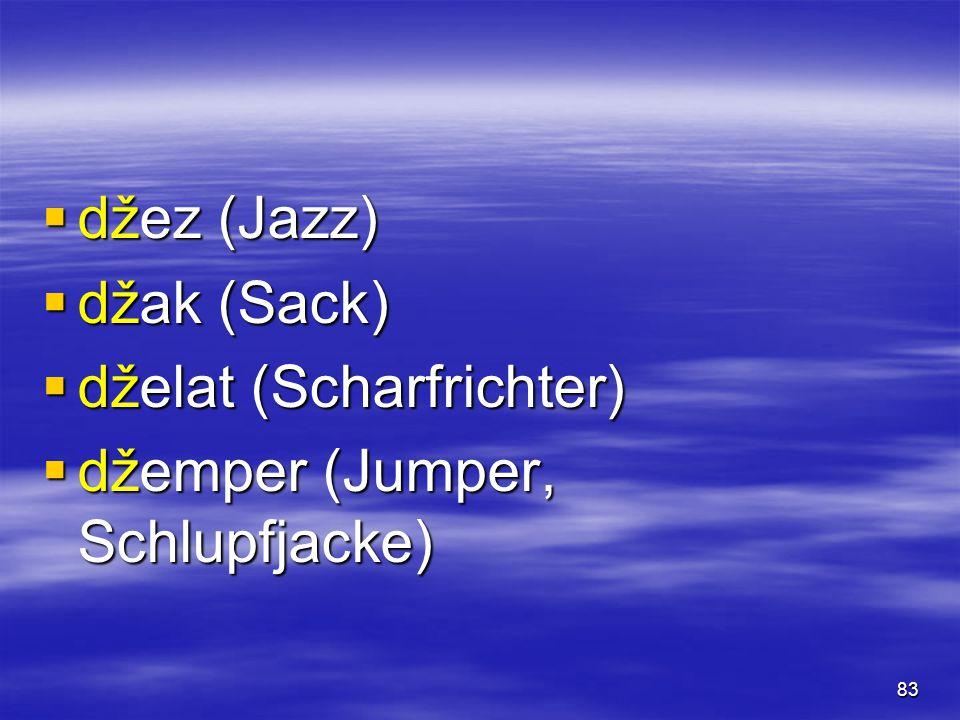 83  džez (Jazz)  džak (Sack)  dželat (Scharfrichter)  džemper (Jumper, Schlupfjacke)
