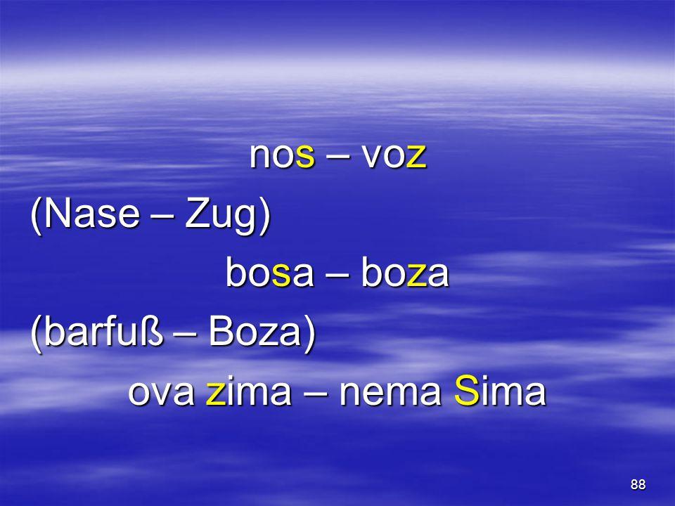 88 nos – voz (Nase – Zug) bosa – boza (barfuß – Boza) ova zima – nema Sima