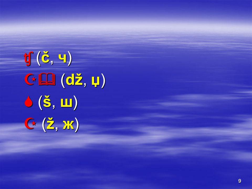 9 ʧ (č, ч)  (dž, џ)  (š, ш)  (ž, ж)