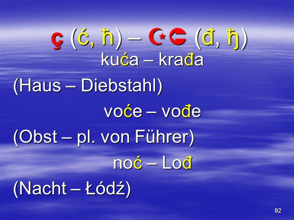 92 ç (ć, ћ) –  (đ, ђ) kuća – krađa (Haus – Diebstahl) voće – vođe (Obst – pl.