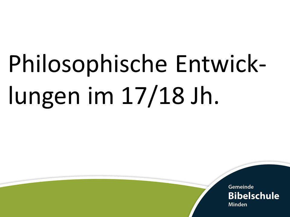 Philosophische Entwick- lungen im 17/18 Jh.