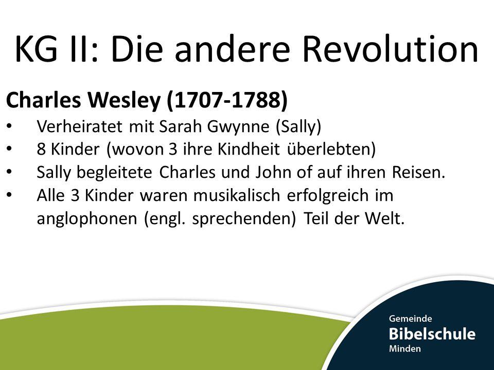 KG II: Die andere Revolution Charles Wesley (1707-1788) Verheiratet mit Sarah Gwynne (Sally) 8 Kinder (wovon 3 ihre Kindheit überlebten) Sally begleitete Charles und John of auf ihren Reisen.