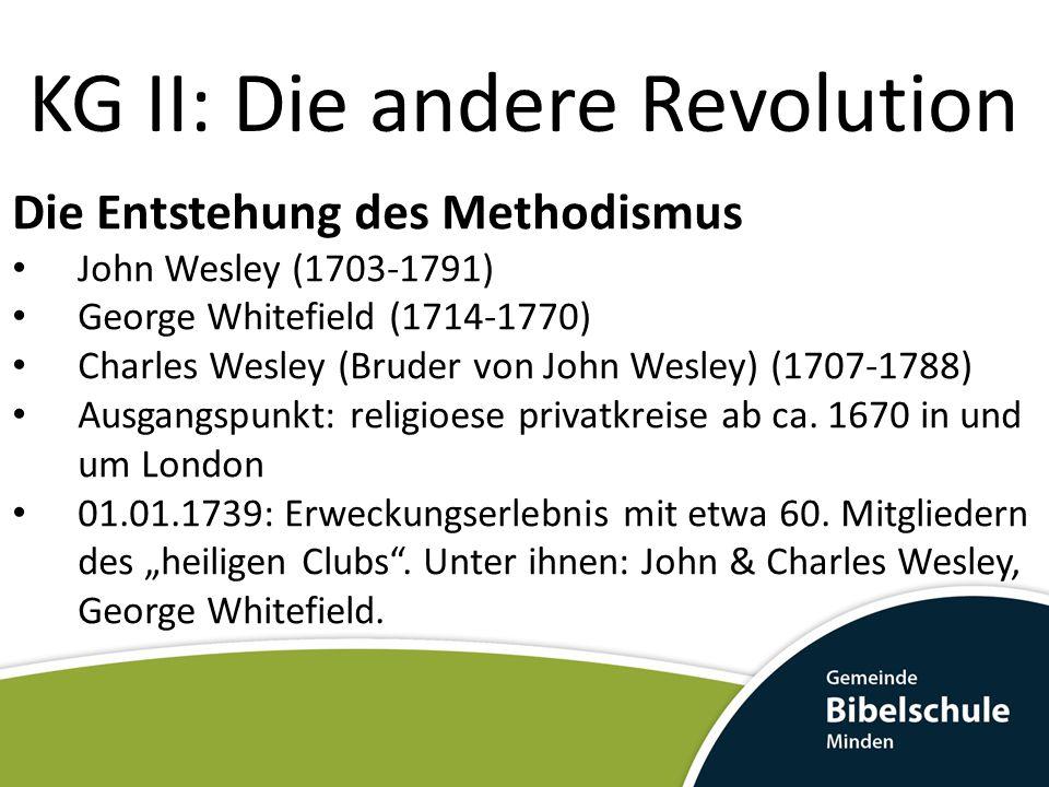 KG II: Die andere Revolution Die Entstehung des Methodismus John Wesley (1703-1791) George Whitefield (1714-1770) Charles Wesley (Bruder von John Wesley) (1707-1788) Ausgangspunkt: religioese privatkreise ab ca.