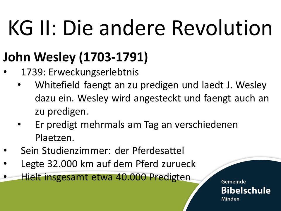 KG II: Die andere Revolution John Wesley (1703-1791) 1739: Erweckungserlebtnis Whitefield faengt an zu predigen und laedt J.