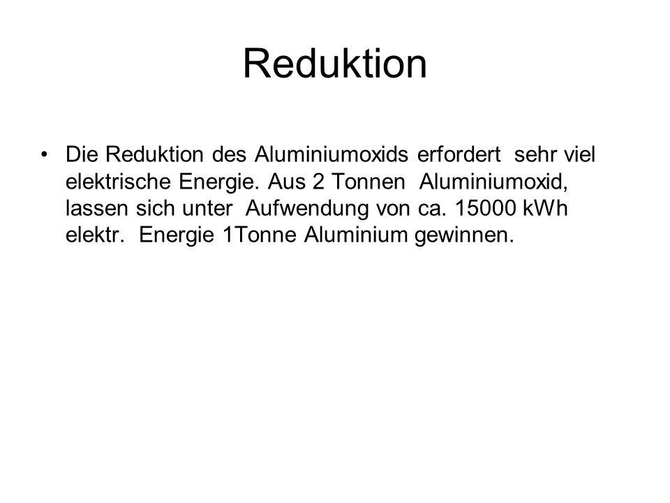Reduktion Die Reduktion des Aluminiumoxids erfordert sehr viel elektrische Energie. Aus 2 Tonnen Aluminiumoxid, lassen sich unter Aufwendung von ca. 1