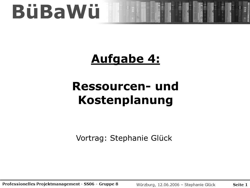 Aufgabe 4: Ressourcen- und Kostenplanung Professionelles Projektmanagement - SS06 - Gruppe 8 Vortrag: Stephanie Glück Würzburg, 12.06.2006 – Stephanie GlückSeite 1 BüBaWü