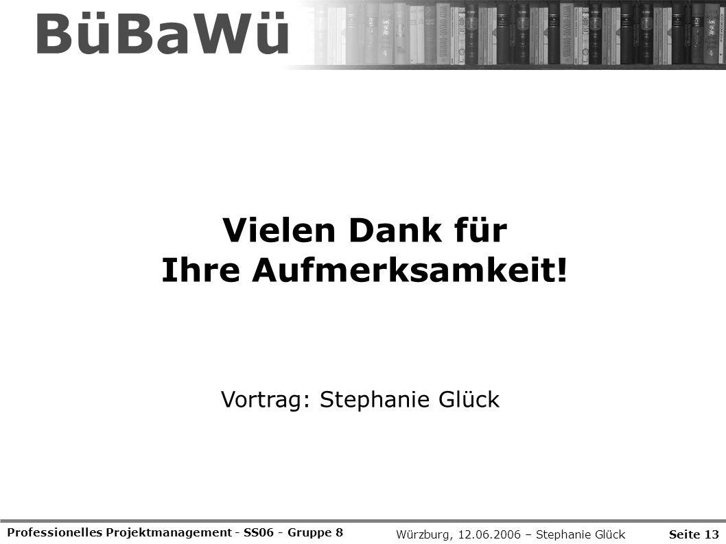 Professionelles Projektmanagement - SS06 - Gruppe 8 Seite 13 BüBaWü Vielen Dank für Ihre Aufmerksamkeit! Vortrag: Stephanie Glück Würzburg, 12.06.2006