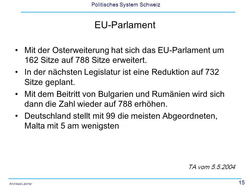 15 Politisches System Schweiz Andreas Ladner EU-Parlament Mit der Osterweiterung hat sich das EU-Parlament um 162 Sitze auf 788 Sitze erweitert. In de