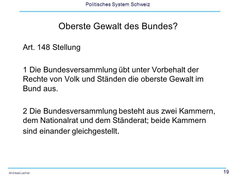 19 Politisches System Schweiz Andreas Ladner Oberste Gewalt des Bundes? Art. 148 Stellung 1 Die Bundesversammlung übt unter Vorbehalt der Rechte von V