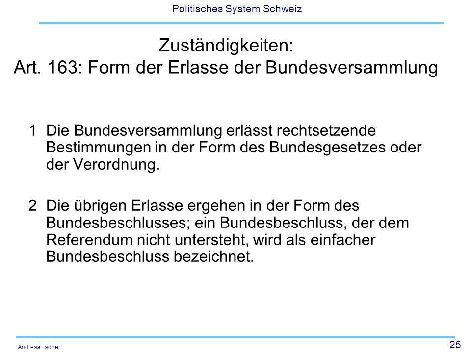 25 Politisches System Schweiz Andreas Ladner Zuständigkeiten: Art. 163: Form der Erlasse der Bundesversammlung 1 Die Bundesversammlung erlässt rechtse