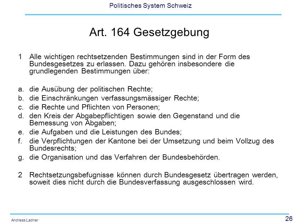 26 Politisches System Schweiz Andreas Ladner Art. 164 Gesetzgebung 1 Alle wichtigen rechtsetzenden Bestimmungen sind in der Form des Bundesgesetzes zu
