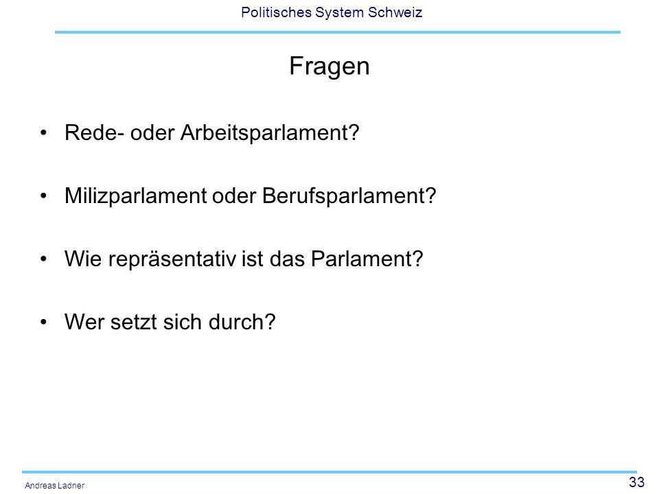 33 Politisches System Schweiz Andreas Ladner Fragen Rede- oder Arbeitsparlament? Milizparlament oder Berufsparlament? Wie repräsentativ ist das Parlam