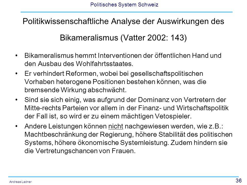 36 Politisches System Schweiz Andreas Ladner Politikwissenschaftliche Analyse der Auswirkungen des Bikameralismus (Vatter 2002: 143) Bikameralismus he