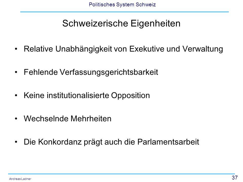 37 Politisches System Schweiz Andreas Ladner Schweizerische Eigenheiten Relative Unabhängigkeit von Exekutive und Verwaltung Fehlende Verfassungsgeric
