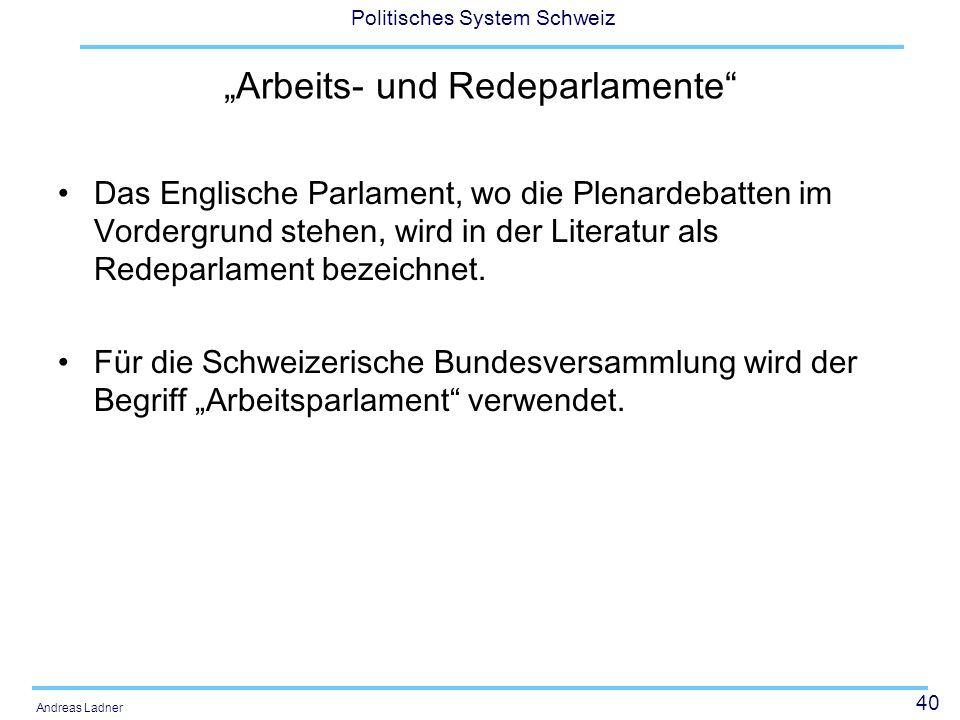 """40 Politisches System Schweiz Andreas Ladner """"Arbeits- und Redeparlamente"""" Das Englische Parlament, wo die Plenardebatten im Vordergrund stehen, wird"""