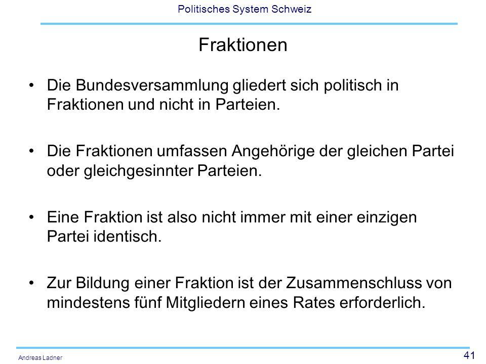 41 Politisches System Schweiz Andreas Ladner Fraktionen Die Bundesversammlung gliedert sich politisch in Fraktionen und nicht in Parteien. Die Fraktio