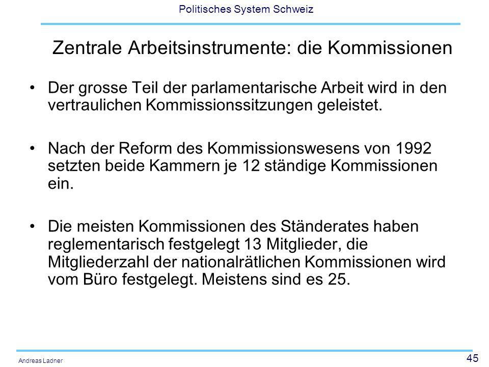 45 Politisches System Schweiz Andreas Ladner Zentrale Arbeitsinstrumente: die Kommissionen Der grosse Teil der parlamentarische Arbeit wird in den ver