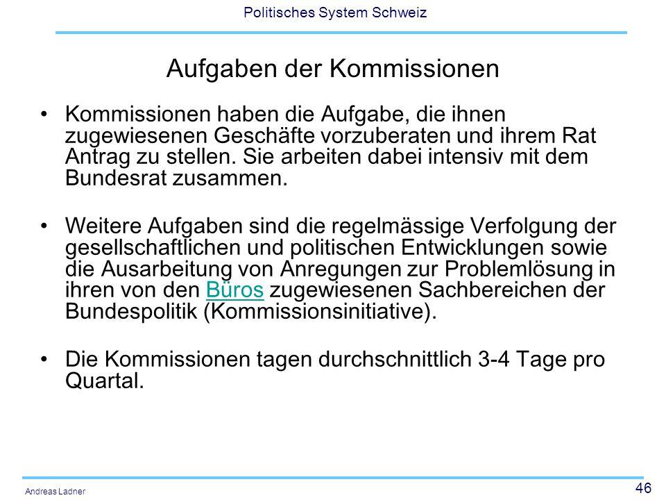 46 Politisches System Schweiz Andreas Ladner Aufgaben der Kommissionen Kommissionen haben die Aufgabe, die ihnen zugewiesenen Geschäfte vorzuberaten u