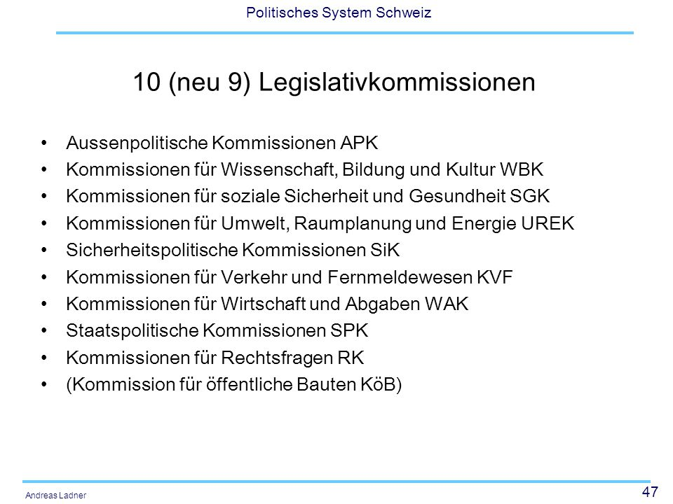 47 Politisches System Schweiz Andreas Ladner 10 (neu 9) Legislativkommissionen Aussenpolitische Kommissionen APK Kommissionen für Wissenschaft, Bildun