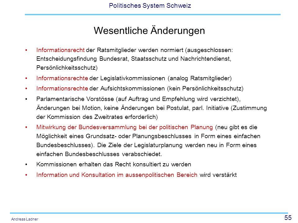 55 Politisches System Schweiz Andreas Ladner Wesentliche Änderungen Informationsrecht der Ratsmitglieder werden normiert (ausgeschlossen: Entscheidung