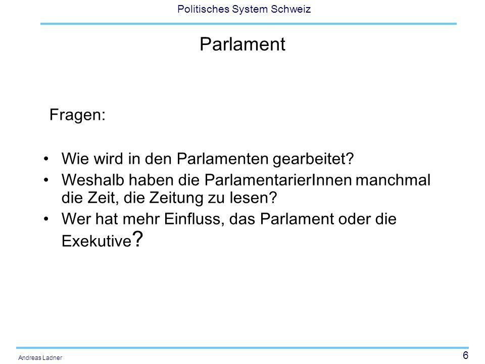 6 Politisches System Schweiz Andreas Ladner Parlament Fragen: Wie wird in den Parlamenten gearbeitet? Weshalb haben die ParlamentarierInnen manchmal d
